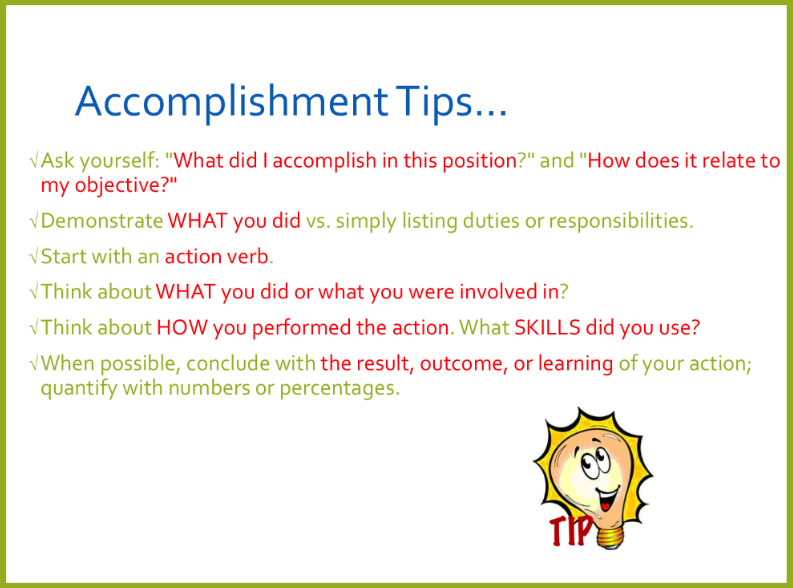 Acomplishment Tips. Ask yourself: What did I accomplish in this position? and How does it relate to my objective? Demonstrate what you did versus simply listing duties or responsibilities. Start with an action verb. Think about what you did or what you were involved in? Think about how you performed the action. What skills did you use? When possible, conclude with the result, outcome, or learning of your action; quantify with numbers or percentages.