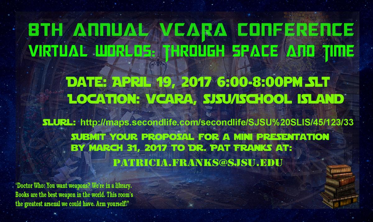 8th Annual VCARA Conference - Virtual Worlds: Through Space and Time 4/19/2017 @ 6pm-8pm SLT (Pacific) on SJSU/iSchool Island. Submit your proposal for a mini presentation by 3/31/2017 to Dr. Pat Franks)