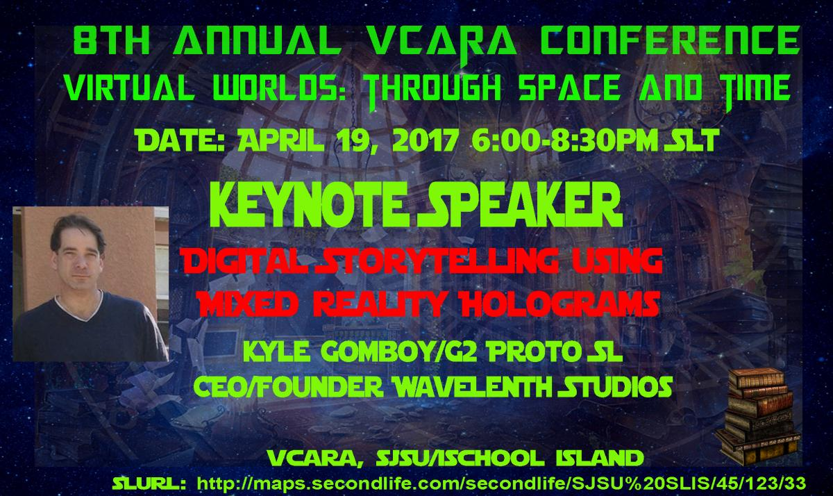 8th Annual VCARA Conference, Virtual Worlds: Through Space and Time, 4/19/17 6pm-8:30pm SLT (Pacific) Keynote Speaker, Digital Storytelling Using Mixed Reality Holograms, Kyle Gomboy/G2 Proto (SL)