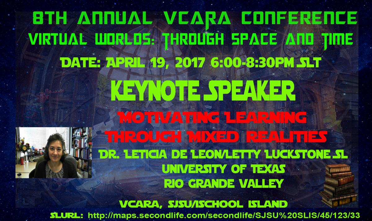8th Annual VCARA Conference, Virtual Worlds: Through Space and Time, 4/19/17 6pm-8:30pm SLT (Pacific) Keynote Speaker, Motivating Learning Through Mixed Realities, Dr. Leticia De Leon/Letty Luckstone (SL)