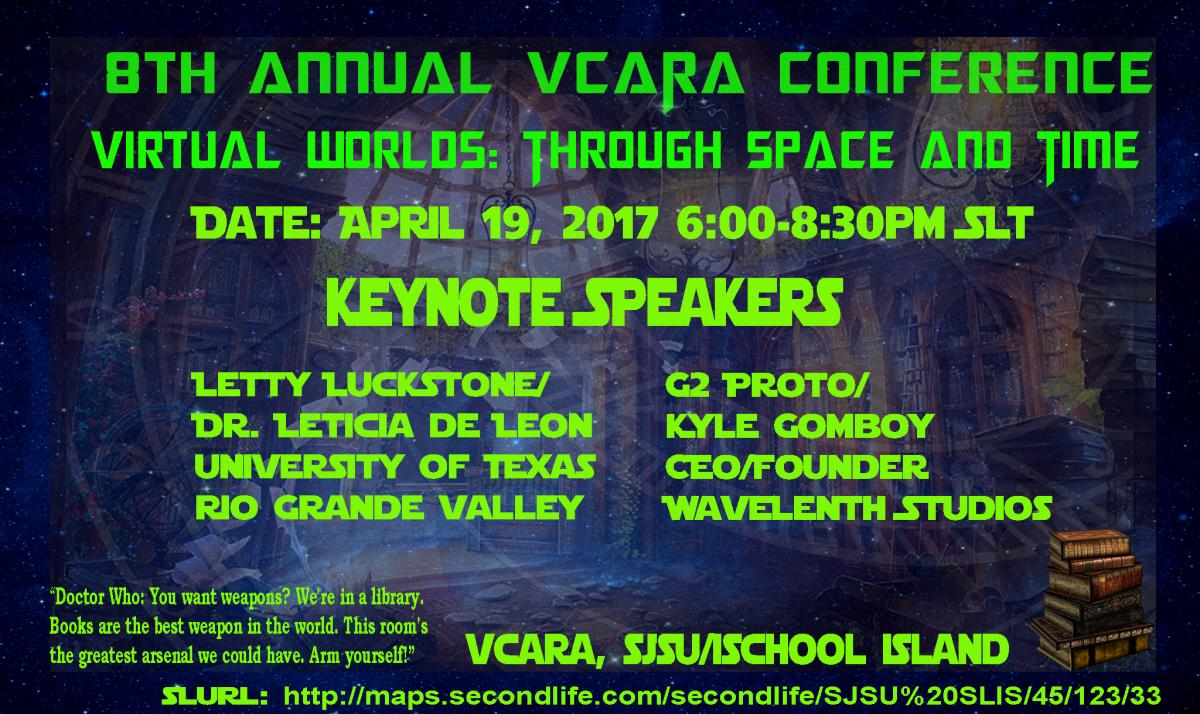 8th Annual VCARA Conference, Virtual Worlds: Through Space and Time, 4/19/17 6-8:30pm SLT (Pacific), Keynote Speakers: Letty Luckstone/Dr. Leticia de Leon and G2 Proto/Kyle Gomboy