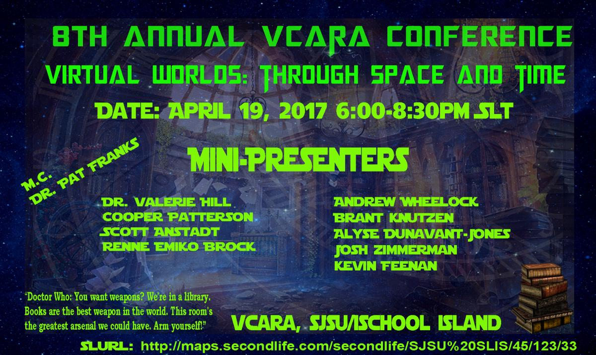 8th Annual VCARA Conference, Virtual Worlds: Through Space and Time, 4/19/17 6-8:30pm SLT (Pacific), Master of Ceremony: Dr. Pat Franks Mini-Presenters: Dr. Valerie Hill, Cooper Patterson, Scott Anstadt, Renne Emiko Brock, Andrew Wheelock, Brant Knutzen, Alyse Dunavant-Jones, Josh Zimmerman, and Kevin Feenan
