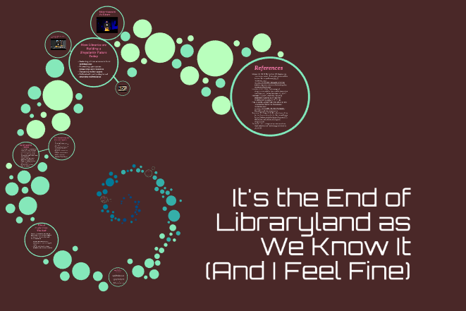 It's the End of Libraryland as We Know It (and I Feel Fine) by Matthew Chase, 2017. INFO 282